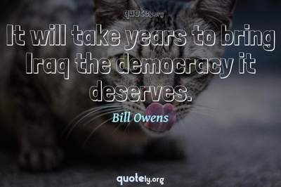 Photo Quote of It will take years to bring Iraq the democracy it deserves.