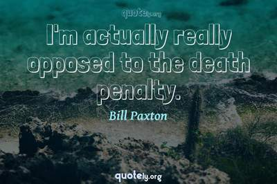 Photo Quote of I'm actually really opposed to the death penalty.