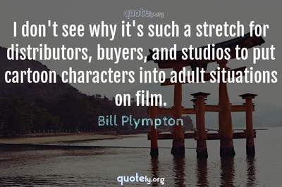 Photo Quote of I don't see why it's such a stretch for distributors, buyers, and studios to put cartoon characters into adult situations on film.