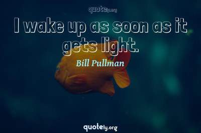 Photo Quote of I wake up as soon as it gets light.