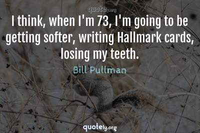 Photo Quote of I think, when I'm 73, I'm going to be getting softer, writing Hallmark cards, losing my teeth.