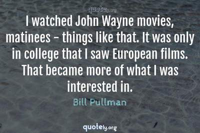 Photo Quote of I watched John Wayne movies, matinees - things like that. It was only in college that I saw European films. That became more of what I was interested in.