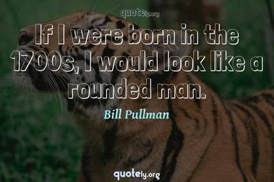 Photo Quote of If I were born in the 1700s, I would look like a rounded man.