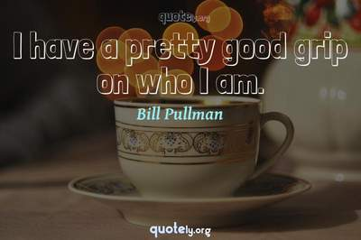 Photo Quote of I have a pretty good grip on who I am.