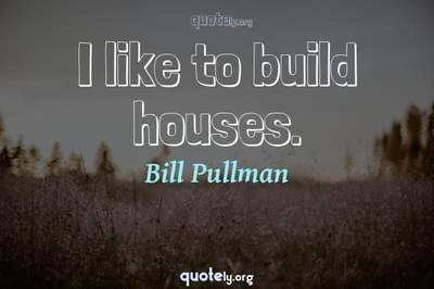 Photo Quote of I like to build houses.