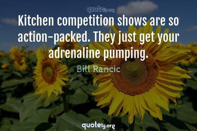 Photo Quote of Kitchen competition shows are so action-packed. They just get your adrenaline pumping.