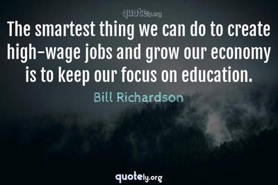 Photo Quote of The smartest thing we can do to create high-wage jobs and grow our economy is to keep our focus on education.