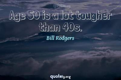 Photo Quote of Age 50 is a lot tougher than 40s.
