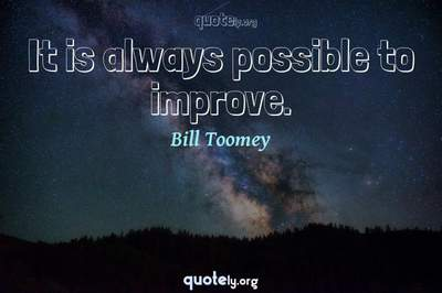 Photo Quote of It is always possible to improve.