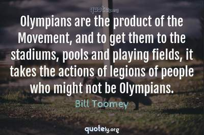 Photo Quote of Olympians are the product of the Movement, and to get them to the stadiums, pools and playing fields, it takes the actions of legions of people who might not be Olympians.