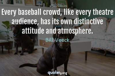 Photo Quote of Every baseball crowd, like every theatre audience, has its own distinctive attitude and atmosphere.