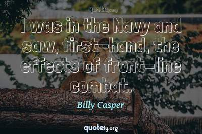 Photo Quote of I was in the Navy and saw, first-hand, the effects of front-line combat.