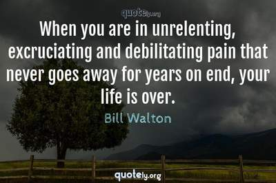 Photo Quote of When you are in unrelenting, excruciating and debilitating pain that never goes away for years on end, your life is over.
