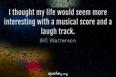 Photo Quote of I thought my life would seem more interesting with a musical score and a laugh track.