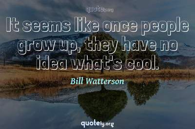 Photo Quote of It seems like once people grow up, they have no idea what's cool.