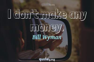 Photo Quote of I don't make any money.
