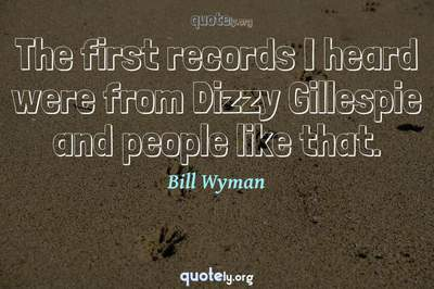 Photo Quote of The first records I heard were from Dizzy Gillespie and people like that.