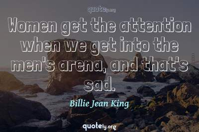 Photo Quote of Women get the attention when we get into the men's arena, and that's sad.
