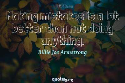 Photo Quote of Making mistakes is a lot better than not doing anything.