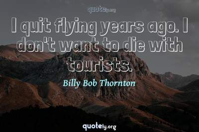 Photo Quote of I quit flying years ago. I don't want to die with tourists.