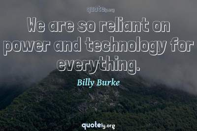 Photo Quote of We are so reliant on power and technology for everything.