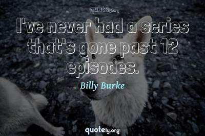 Photo Quote of I've never had a series that's gone past 12 episodes.