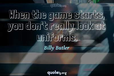 Photo Quote of When the game starts, you don't really look at uniforms.