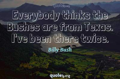 Photo Quote of Everybody thinks the Bushes are from Texas. I've been there twice.