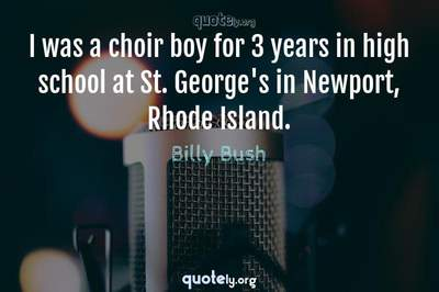 Photo Quote of I was a choir boy for 3 years in high school at St. George's in Newport, Rhode Island.