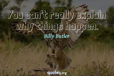 Photo Quote of You can't really explain why things happen.