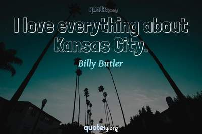 Photo Quote of I love everything about Kansas City.