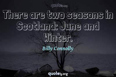 Photo Quote of There are two seasons in Scotland: June and Winter.