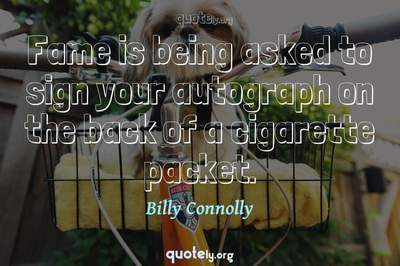 Photo Quote of Fame is being asked to sign your autograph on the back of a cigarette packet.