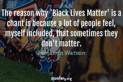 Photo Quote of The reason why 'Black Lives Matter' is a chant is because a lot of people feel, myself included, that sometimes they don't matter.