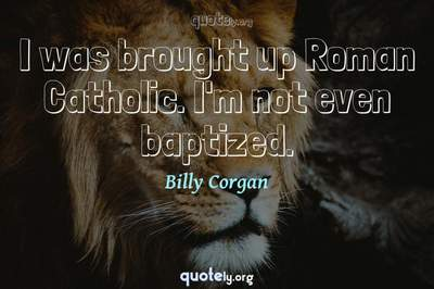 Photo Quote of I was brought up Roman Catholic. I'm not even baptized.