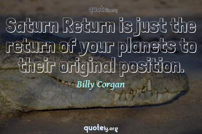 Photo Quote of Saturn Return is just the return of your planets to their original position.