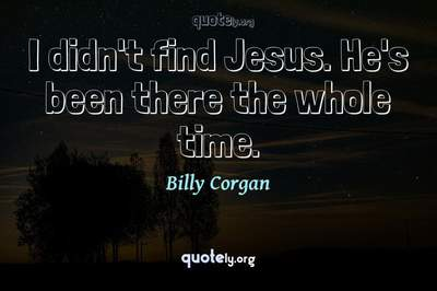 Photo Quote of I didn't find Jesus. He's been there the whole time.
