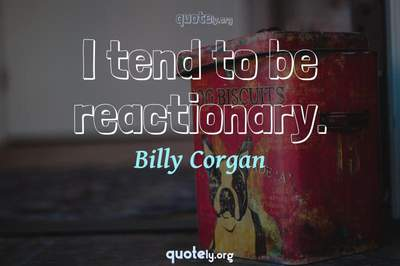 Photo Quote of I tend to be reactionary.