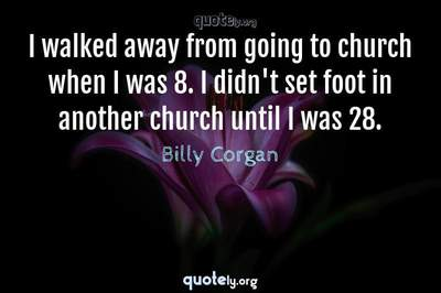 Photo Quote of I walked away from going to church when I was 8. I didn't set foot in another church until I was 28.
