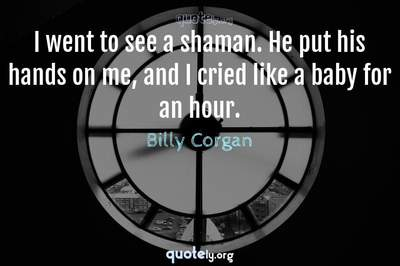 Photo Quote of I went to see a shaman. He put his hands on me, and I cried like a baby for an hour.