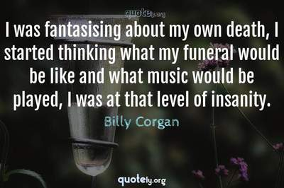 Photo Quote of I was fantasising about my own death, I started thinking what my funeral would be like and what music would be played, I was at that level of insanity.