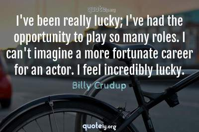Photo Quote of I've been really lucky; I've had the opportunity to play so many roles. I can't imagine a more fortunate career for an actor. I feel incredibly lucky.