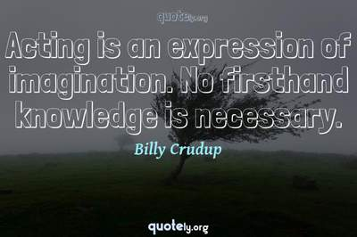 Photo Quote of Acting is an expression of imagination. No firsthand knowledge is necessary.