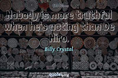 Photo Quote of Nobody is more truthful when he's acting than De Niro.