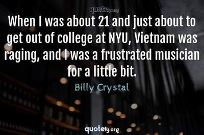 Photo Quote of When I was about 21 and just about to get out of college at NYU, Vietnam was raging, and I was a frustrated musician for a little bit.
