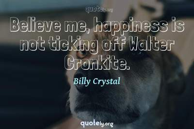 Photo Quote of Believe me, happiness is not ticking off Walter Cronkite.