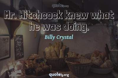 Photo Quote of Mr. Hitchcock knew what he was doing.