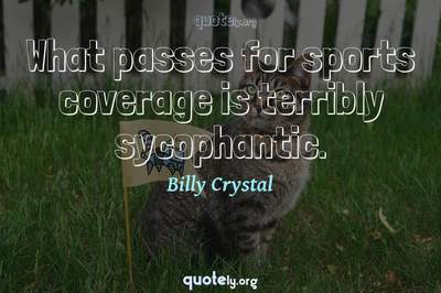 Photo Quote of What passes for sports coverage is terribly sycophantic.