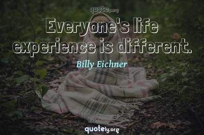 Photo Quote of Everyone's life experience is different.