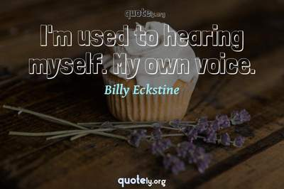 Photo Quote of I'm used to hearing myself. My own voice.